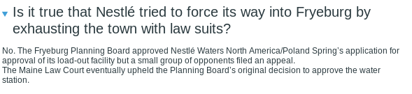 Is it true that Nestlé tried to force its way into Fryeburg by exhausting the town with law suits? No. The Fryeburg Planning Board approved Nestlé Waters North America/Poland Spring's application for approval of its load-out facility but a small group of opponents filed an appeal. The Maine Law Court eventually upheld the Planning Board's original decision to approve the water station.