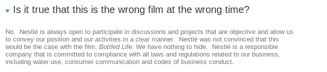 Is it true that this is the wrong film at the wrong time?  No.  Nestlé is always open to participate in discussions and projects that are objective and allow us to convey our position and our activities in a clear manner.  Nestlé was not convinced that this would be the case with the film, Bottled Life. We have nothing to hide.  Nestlé is a responsible company that is committed to compliance with all laws and regulations related to our business, including water use, consumer communication and codes of business conduct.