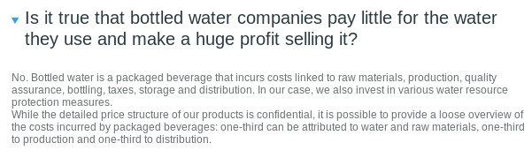 Is it true that bottled water companies pay little for the water they use and make a huge profit selling it?  No. Bottled water is a packaged beverage that incurs costs linked to raw materials, production, quality assurance, bottling, taxes, storage and distribution. In our case, we also invest in various water resource protection measures.  While the detailed price structure of our products is confidential, it is possible to provide a loose overview of the costs incurred by packaged beverages: one-third can be attributed to water and raw materials, one-third to production and one-third to distribution.