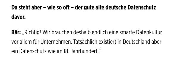 Da steht aber – wie so oft – der gute alte deutsche Datenschutz davor. Bär: Richtig! Wir brauchen deshalb endlich eine smarte Datenkultur vor allem für Unternehmen. Tatsächlich existiert in Deutschland aber ein Datenschutz wie im 18. Jahrhundert.