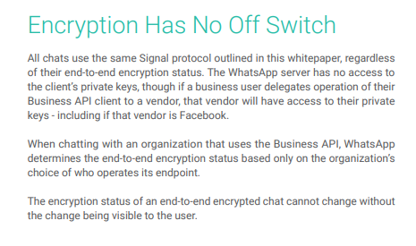 Encryption Has No Off Switch All chats use the same Signal protocol outlined in this whitepaper, regardless of their end-to-end encryption status. The WhatsApp server has no access to the client's private keys, though if a business user delegates operation of their Business API client to a vendor, that vendor will have access to their private keys - including if that vendor is Facebook.When chatting with an organization that uses the Business API, WhatsApp determines the end-to-end encryption status based only on the organization's choice of who operates its endpoint.The encryption status of an end-to-end encrypted chat cannot change without the change being visible to the user.